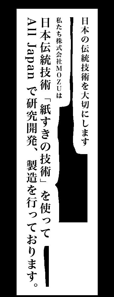 日本の伝統技術を大切にします 私たち株式会社MOZUは日本伝統技術「紙すきの技術」を使って All Japanで研究開発、製造を行っております。